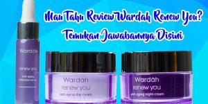 Mau Tahu Review Wardah Renew You? Temukan Jawabannya Disini