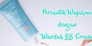 Cari Tahu Reviewnya dan Percantik Wajahmu dengan Wardah BB Cream
